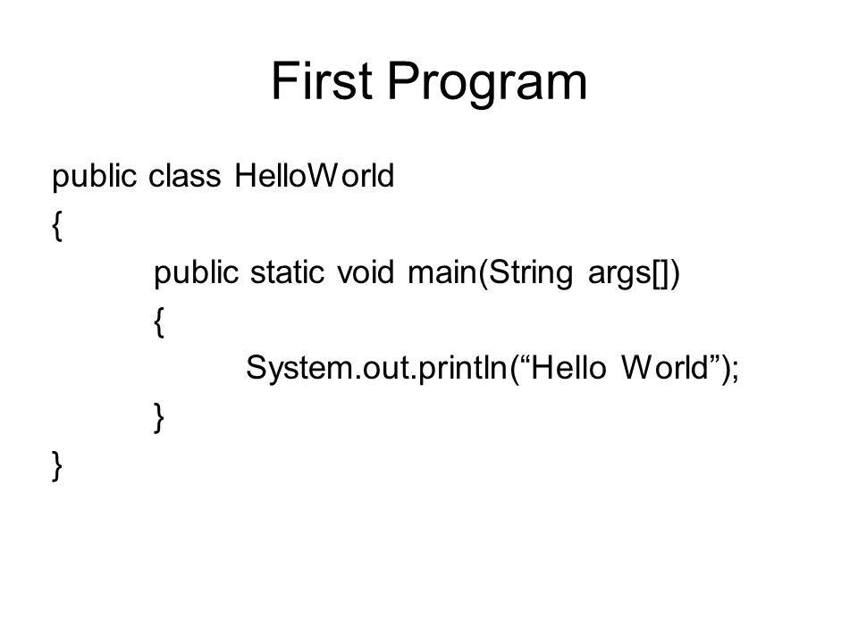 First Program public class HelloWorld { public static void main(String args[]) System.out.println( Hello World ); }
